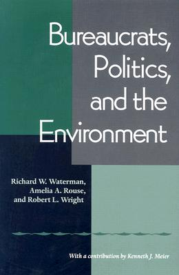 Bureaucrats, Politics, and the Environment By Waterman, Richard W./ Rouse, Amelia A./ Wright, Robert L.